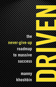 Driven: The Never-Give-Up Roadmap to Massive Success, Manny Khoshbin