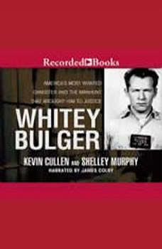 Whitey Bulger: America's Most Wanted Gangster and the Manhunt That Brought Him to Justice America's Most Wanted Gangster and the Manhunt That Brought Him to Justice, Kevin Cullen