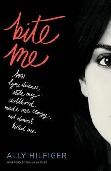 Bite Me: How Lyme Disease Stole My Childhood, Made Me Crazy, and Almost Killed Me, Ally Hilfiger