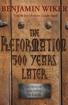 The Reformation 500 Years Later: 12 Things You Need to Know, Benjamin Wiker