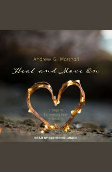 Heal and Move On: 7 Steps to Recovering from a Breakup, Andrew G. Marshall