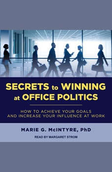 Secrets to Winning at Office Politics: How to Achieve Your Goals and Increase Your Influence at Work, PhD McIntyre