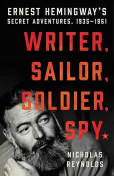 Writer, Sailor, Soldier, Spy: Ernest Hemingway's Secret Adventures, 1935-1961, Nicholas Reynolds