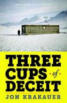 Three Cups of Deceit: How Greg Mortenson, Humanitarian Hero, Lost His Way How Greg Mortenson, Humanitarian Hero, Lost His Way, Jon Krakauer