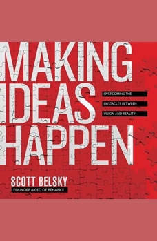 Making Ideas Happpen: Overcoming the Obstacles Between Vision and Reality, Scott Belsky