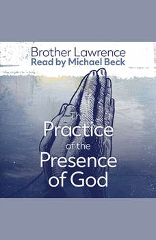 The Practice of the Presence of God the Best Rule of a Holy Life: The Conversations and Letters of Brother Lawrence, Lawrence