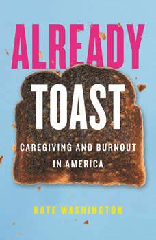 Already Toast: Caregiving and Burnout in America, Kate Washington