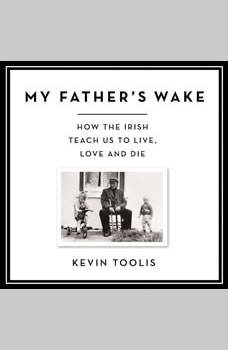 My Father's Wake: How the Irish Teach Us to Live, Love, and Die, Kevin Toolis