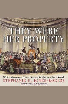 They Were Her Property: White Women as Slave Owners in the American South White Women as Slave Owners in the American South, Stephanie E. Jones-Rogers