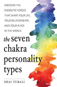 The Seven Chakra Personality Types: Discover the Energetic Forces that Shape Your Life, Your Relationships, and Your Place in the World, Shai Tubali