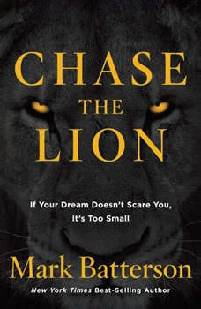 Chase the Lion: If Your Dream Doesn't Scare You, It's Too Small, Mark Batterson
