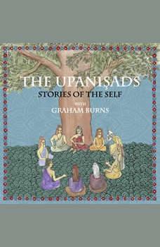 Upanishads, The: Stories of the Self with Graham Burns, Graham Burns