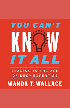 You Can't Know It All: Leading in the Age of Deep Expertise, Wanda T. Wallace