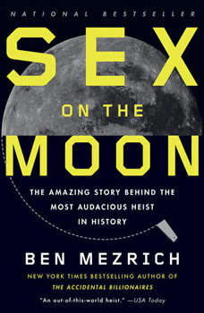 Sex on the Moon: The Amazing Story Behind the Most Audacious Heist in History The Amazing Story Behind the Most Audacious Heist in History, Ben Mezrich