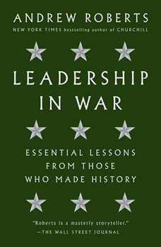Leadership in War: Essential Lessons from Those Who Made History, Andrew Roberts