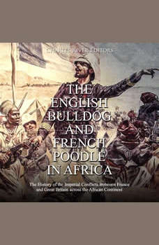 English Bulldog and French Poodle in Africa, The: The History of the Imperial Conflicts Between France and Great Britain across the African Continent, Charles River Editors