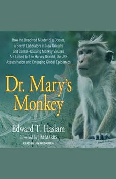 Dr. Mary's Monkey: How the Unsolved Murder of a Doctor, a Secret Laboratory in New Orleans and Cancer-Causing Monkey Viruses Are Linked to Lee Harvey Oswald, the JFK Assassination and Emerging Global Epidemics, Edward T. Haslam