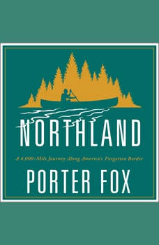 Northland: A 4,000-Mile Journey Along America's Forgotten Border, Porter Fox