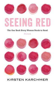 Seeing Red: The One Book Every Woman Needs to Read. Period., Kirsten Karchmer