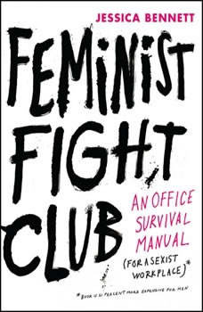 Feminist Fight Club: An Office Survival Manual for a Sexist Workplace, Jessica Bennett