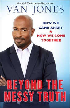 Beyond the Messy Truth: How We Came Apart, How We Come Together, Van Jones