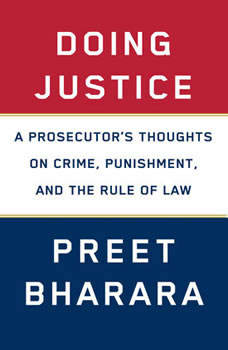 Doing Justice: A Prosecutor's Thoughts on Crime, Punishment, and the Rule of Law, Preet Bharara