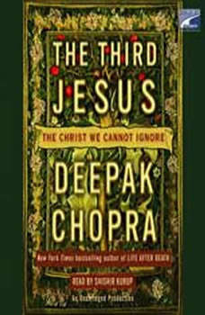 The Third Jesus: The Christ We Cannot Ignore, Deepak Chopra, M.D.