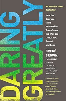 Daring Greatly: How the Courage to Be Vulnerable Transforms the Way We Live, Love, Parent, and Lead How the Courage to Be Vulnerable Transforms the Way We Live, Love, Parent, and Lead, Brene Brown