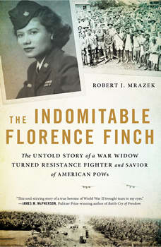 The Indomitable Florence Finch: The Untold Story of a War Widow Turned Resistance Fighter and Savior of American POWs, Robert J. Mrazek