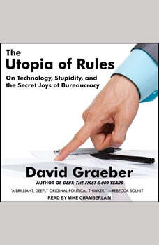 The Utopia of Rules: On Technology, Stupidity, and the Secret Joys of Bureaucracy, David Graeber