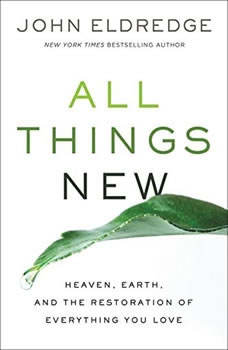 All Things New: Heaven, Earth, and the Restoration of Everything You Love Heaven, Earth, and the Restoration of Everything You Love, John Eldredge
