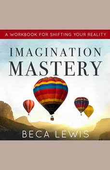 Imagination Mastery: A Workbook For Shifting Your Reality, Beca Lewis