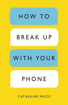 How to Break Up with Your Phone: The 30-Day Plan to Take Back Your Life, Catherine Price