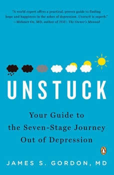 Unstuck: Your Guide to the Seven-Stage Journey Out of Depression Your Guide to the Seven-Stage Journey Out of Depression, James S. Gordon, M.D.