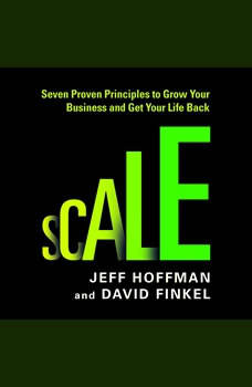 Scale: Seven Proven Principles to Grow Your Business and Get Your Life Back, Jeff Hoffman