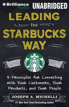 Leading the Starbucks Way: 5 Principles for Connecting with Your Customers, Your Products, and Your People 5 Principles for Connecting with Your Customers, Your Products, and Your People, Joseph A. Michelli