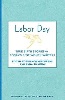 Labor Day: True Birth Stories by Today's Best Women Writers, Eleanor Henderson