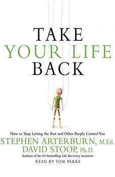 Take Your Life Back: How to Stop Letting the Past and Other People Control You, Stephen Arterburn