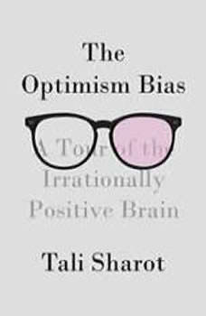 The Optimism Bias: A Tour of the Irrationally Positive Brain, Tali Sharot