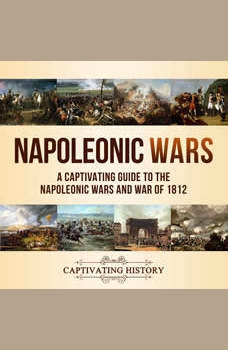 Napoleonic Wars: A Captivating Guide to the Napoleonic Wars and War of 1812, Captivating History