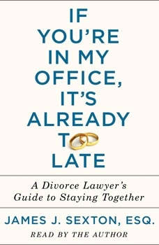 If You're in My Office, It's Already Too Late: A Divorce Lawyer's Guide to Staying Together, James J. Sexton