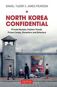 North Korea Confidential: Private Markets, Fashion Trends, Prison Camps, Dissenters and Defectors, Daniel Tudor