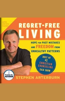 Regret-Free Living: Hope for Past Mistakes and Freedom from Unhealthy Patterns, Stephen Arterburn