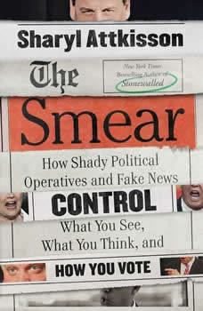 The Smear: How Shady Political Operatives and Fake News Control What You See, What You Think, and How You Vote, Sharyl Attkisson