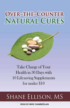 Over-the-Counter Natural Cures: Take Charge of Your Health in 30 Days with 10 Lifesaving Supplements for under $10, MS Ellison