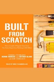 Built from Scratch: How a Couple of Regular Guys Grew The Home Depot from Nothing to $30 Billion How a Couple of Regular Guys Grew The Home Depot from Nothing to $30 Billion, Bob Andelman