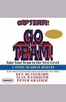 Go Team!: Take Your Team to the Next Level  3 Steps to Great Results, Ken Blanchard
