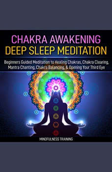Chakra Awakening Deep Sleep Meditation: Beginners Guided Meditation to Healing Chakras, Chakra Clearing, Mantra Chanting, Chakra Balancing, & Opening Your Third Eye (New Age Affirmations, Third Eye Awakening, Astral Projection Meditation Series), Mindfulness Training