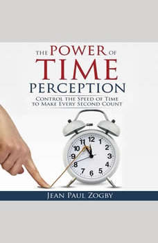 The Power of Time Perception: Control the Speed of Time to Slow Down Aging, Live a Long Life, and Make Every Second Count, Jean Paul Zogby
