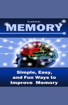 Memory: Simple, Easy, and Fun Ways to Improve Memory, Kam Knight